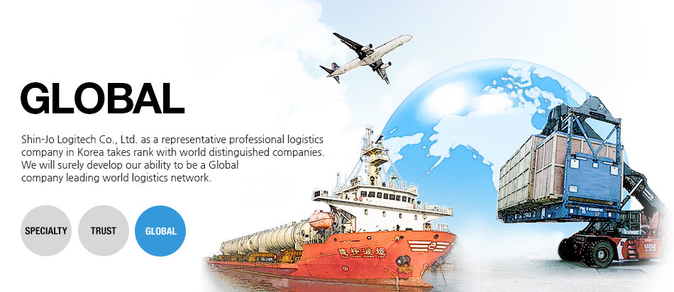 GLOBAL: Shin-Jo Logitech Co., Ltd. as a representative professional logistics company in Korea takes rank with world distinguished companies. We will surely develop our ability to be a Global company leading world logistics network.